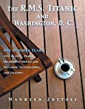 The R.M.S. Titanic and Washington, D. C.: One Hundred Years: 1912 to 2012 - People, Government Process and Precedent, Investigations, and Locations