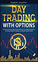 Day Trading With Options: The Newest Guide to Apply the Most Effective Day Trading Strategies at the Options Market to Generate a Consistent Monthly income (Options Trading)