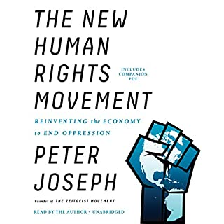 The New Human Rights Movement     Reinventing the Economy to End Oppression              By:                                                                                                                                 Peter Joseph                               Narrated by:                                                                                                                                 Peter Joseph                      Length: 13 hrs and 51 mins     59 ratings     Overall 4.8