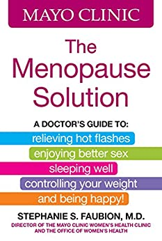 Mayo Clinic The Menopause Solution: A doctor's guide to relieving hot flashes, enjoying better sex, sleeping well, controlling your weight, and being happy! by [Stephanie S. Faubion]