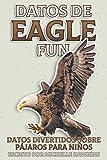 Datos de Eagle Fun: Un breve libro ilustrado de hechos para ayudar a los niños a entender la naturaleza de belleza de los pájaros cantores y su vida. ... (Datos Divertidos Sobre Pájaros Para Niños)