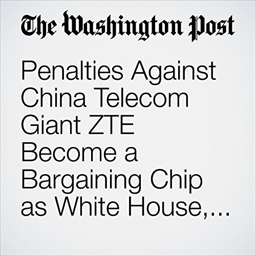 Penalties Against China Telecom Giant ZTE Become a Bargaining Chip as White House, Chinese Officials Discuss Potential Trade Deal copertina