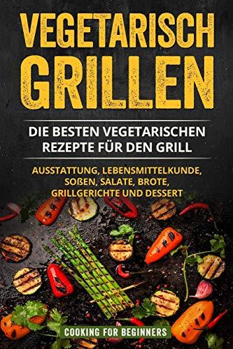 Vegetarisch Grillen: Die besten vegetarischen Rezepte für den Grill. Ausstattung, Lebensmittelkunde, Soßen, Salate, Brote, Grillgerichte und Dessert.