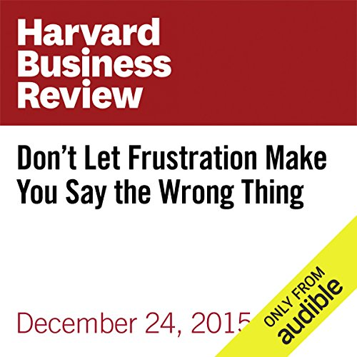 Don't Let Frustration Make You Say the Wrong Thing                   By:                                                                                                                                 Harvard Business Review,                                                                                        Tara Healey,                                                                                        Jonathan Roberts                               Narrated by:                                                                                                                                 Fleet Cooper                      Length: 5 mins     3 ratings     Overall 3.0
