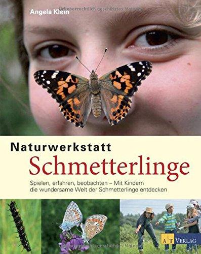 Naturwerkstatt Schmetterlinge: Spielen, erfahren, beobachtenMit Kindern die wundersame Welt der Schmetterlinge entdecken