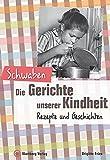 Schwaben - Die Gerichte unserer Kindheit: Rezepte und Geschichte