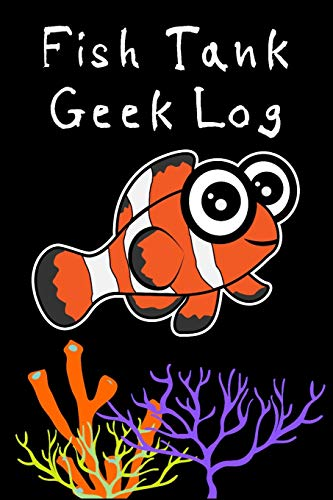 Fish Tank Geek Log: Customized Reef Tank Aquarium Hobbyist Record Keeping Book. Log Water Chemistry, Maintenance And Marine Fish Health.
