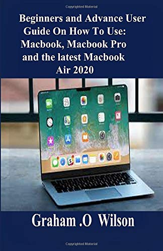 Beginners and Advance User Guide On How To Use: MacBook, MacBook pro and the Latest MacBook Air 2020