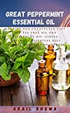 Great Peppermint Essential Oil : Amazing and Unexpected Uses for Tea Tree Oil and Peppermint Oil (Simple Homemade Essential Oils Natural Remedies to Improve Your Health) (English Edition)