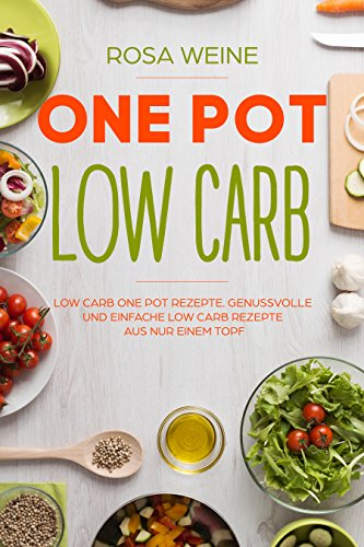 One Pot Low Carb: Low Carb One Pot Rezepte. Genussvolle und einfache Low Carb Rezepte aus nur einem...