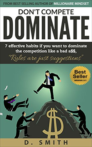 DON'T COMPETE DOMINATE: 7 EFFECTIVE HABITS IF YOU WANT TO DOMINATE THE COMPETITION LIKE A...... (success habits, millionaire success habits, psychology of winning, gorilla mindset,