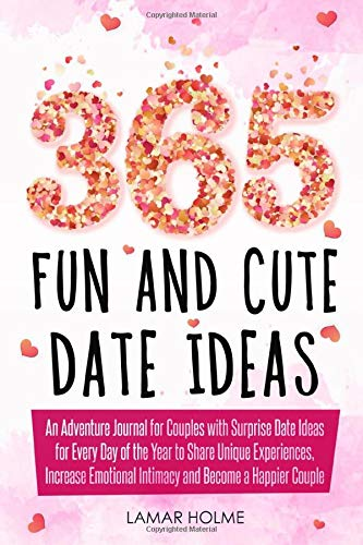 365 Fun and Cute Date Ideas: An Adventure Journal for Couples with Surprise Date Ideas for Every Day of the Year to Share Unique Experiences, Increase Emotional Intimacy and Become a Happier Couple