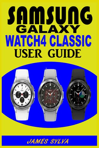 SAMSUNG GALAXY WATCH4 CLASSIC USER GUIDE: The Practical Manual For Beginners & Seniors To Effectively Master, Operate And Troubleshoot The Watch 4 Classic With Tips And Tricks And Colorful Screenshots
