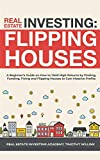 Real Estate Investing: Flipping Houses: A Beginner's Guide on How to Yield High Returns by Finding, Funding, Fixing and Flipping Houses to Ga: ... and Flipping Houses to Gain Massive Profits