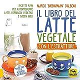 Il libro del latte vegetale con l'estrattore. Ricette raw per autoprodurre latti, formaggi vegetali e green milk
