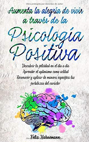Aumenta la alegría de vivir a través de la Psicología Positiva: Descubrir la felicidad en el día a día. Aprender el optimismo como actitud. Reconocer ... específica las fortalezas del carácter.