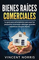 Bienes Raíces Comerciales: La Guía Para Principiantes Para Que Los Pequeños Inversores Obtengan Grandes Beneficios