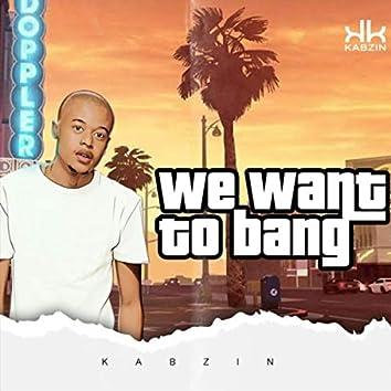 We Want to Bang