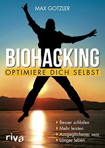 Biohacking – Optimiere dich selbst: Besser schlafen. Mehr leisten. Ausgeglichener sein. Länger leben: Besser schlafen. Mehr leisten. Ausgeglichener sein. Lnger leben