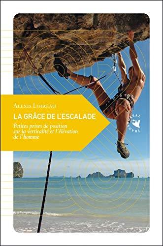 La grâce de l escalade : Petites prises de position sur la verticalité et l élévation de l homme