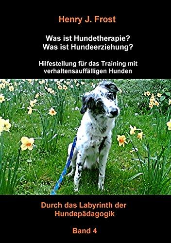 Was ist Hundetherapie? Was ist Hundeerziehung? - Hilfestellung für das Training mit verhaltensauffälligen Hunden: Durch das Labyrinth der Hundepädagogik - Band 4