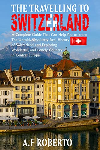 THE TRAVELLING TO SWITZERLAND: A Complete guide that can help you to know the Untold, absolutely real History of Switzerland and Exploring Wonderful, and Lonely Country in Central Europe.