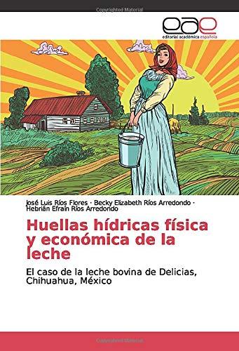 Huellas hídricas física y económica de la leche: El caso de la leche bovina de Delicias, Chihuahua, México