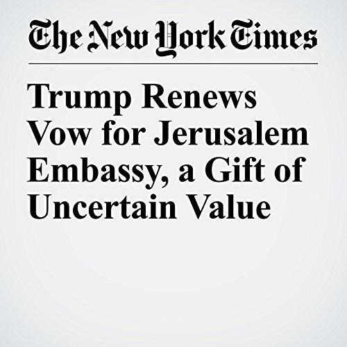 Trump Renews Vow for Jerusalem Embassy, a Gift of Uncertain Value copertina