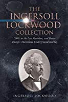 The Ingersoll Lockwood Collection: 1900, or the Last President, and Baron Trump's Marvellous Underground Journey