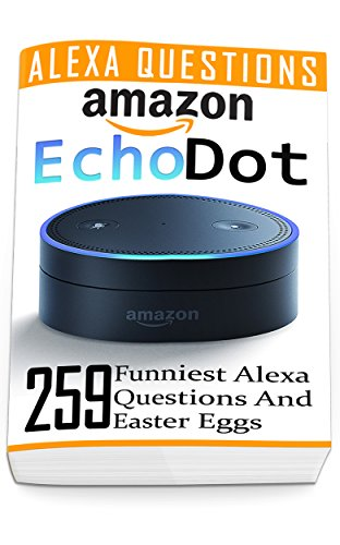 Amazon Echo Dot: 259 Funniest Alexa Questions And Easter Eggs: (2nd Generation, Amazon Echo, Dot, Echo Dot, Amazon Echo User Manual, Echo Dot ebook, Amazon Dot) (English Edition)