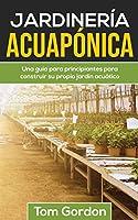 Jardinería Acuapónica: Una guía para principiantes para construir su propio jardín acuático