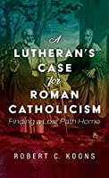 A Lutheran's Case for Roman Catholicism