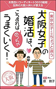 [原 敦子]の大阪女子の婚活はこうすればめっちゃうまくいく!: 東京女子とはちょっと違う ~成婚のための3つのステップを伝授!