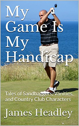 My Game Is My Handicap: Tales of Sandbaggers, Vanities, and Country Club Characters (English Edition)