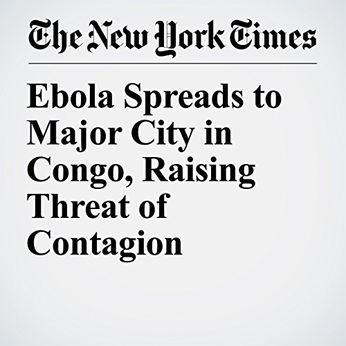 Ebola Spreads to Major City in Congo, Raising Threat of Contagion copertina