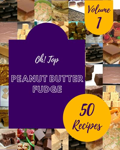 Oh! Top 50 Peanut Butter Fudge Recipes Volume 1: A Peanut Butter Fudge Cookbook You Won't be Able to Put Down