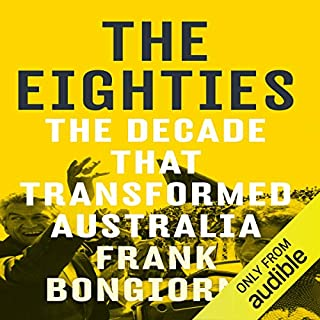 The Eighties     The Decade That Transformed Australia              By:                                                                                                                                 Frank Bongiorno                               Narrated by:                                                                                                                                 Bryan Dawe                      Length: 15 hrs and 32 mins     29 ratings     Overall 4.4