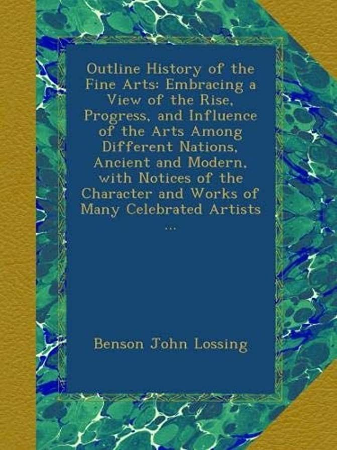 ひどい明らかにする強いますOutline History of the Fine Arts: Embracing a View of the Rise, Progress, and Influence of the Arts Among Different Nations, Ancient and Modern, with Notices of the Character and Works of Many Celebrated Artists ...