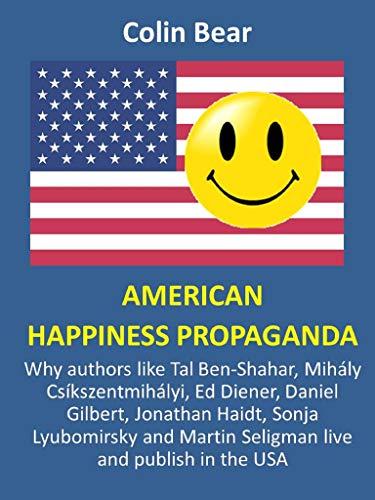 American Happiness Propaganda: Why authors like Tal Ben-Shahar, Mihály Csíkszentmihályi, Ed Diener, Daniel Gilbert, Jonathan Haidt, Sonja Lyubomirsky and ... and publish in the USA (English Edition)