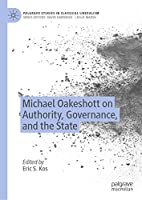 Michael Oakeshott on Authority, Governance, and the State (Palgrave Studies in Classical Liberalism)