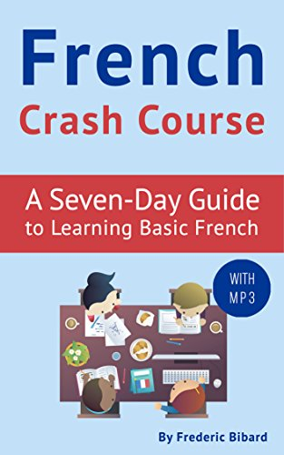 French Crash Course: A Seven-Day Guide to Learning Basic French (with audio). FRENCH LESSONS (French Language Learning Guide for Beginners Book 1)