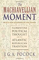 Machiavellian Moment: Florentine Political Thought and the Atlantic Republican Tradition