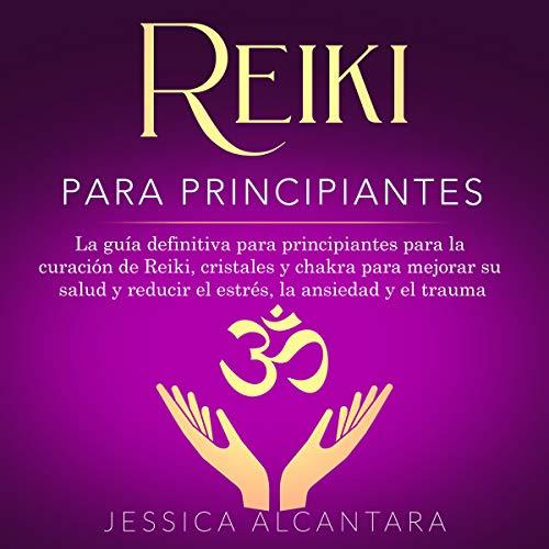 Reiki para Principiantes: La guía definitiva para principiantes para la curación de...