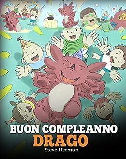Buon compleanno, drago!: (Happy Birthday, Dragon!) Una simpatica e divertente storia per bambini, per insegnare loro a festeggiare i compleanni. (My Dragon Books Italiano Vol. 6) (Italian Edition) by [Steve Herman]
