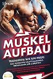 MUSKELAUFBAU - Trainieren wie ein Profi: Das effektive Krafttrainingsprogramm der Experten - Blitzschnell Muskeln aufbauen, Fettverbrennung maximieren und eine atemberaubende Transformation hinlegen
