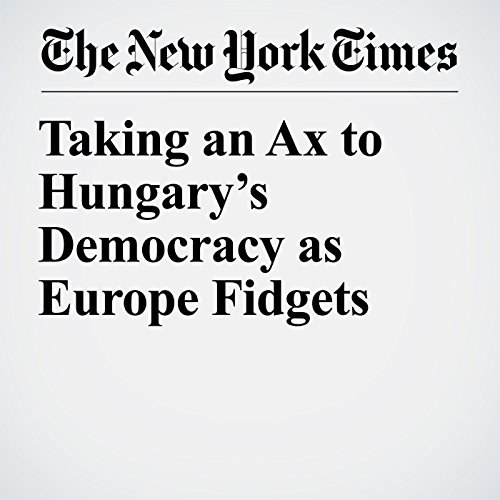 Taking an Ax to Hungary's Democracy as Europe Fidgets copertina