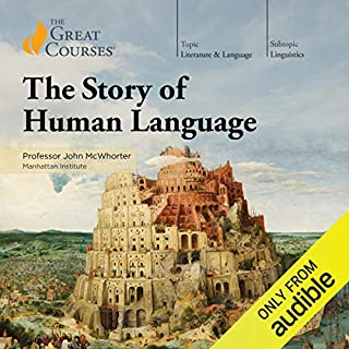 The Story of Human Language                   By:                                                                                                                                 John McWhorter,                                                                                        The Great Courses                               Narrated by:                                                                                                                                 John McWhorter                      Length: 18 hrs and 15 mins     99 ratings     Overall 4.8