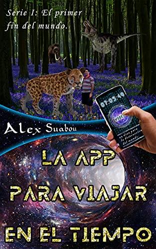 LA APP PARA VIAJAR EN EL TIEMPO (EL PRIMER FIN DEL MUNDO nº 1) de Alex Suabou