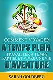 Comment Voyager à Temps Plein, Travailler à Temps Partiel et Vivre Une Vie d'Aventure (French Edition)