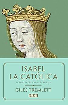 Isabel la Católica: La primera gran reina de Europa de [Giles Tremlett]